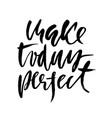 make today perfect inspirational and motivational vector image