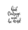 have courage and be kind - hand lettering vector image vector image