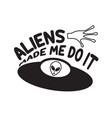ufo quotes and slogan good for t-shirt aliens vector image vector image