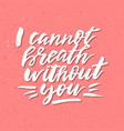i cannot breath without you - inspirational vector image vector image