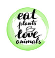 lettering inscription eat plants love animals vector image