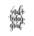 make today great black and white ink hand vector image vector image
