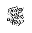 today was a good day hand written lettering vector image vector image