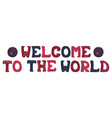 card with hand-drawn phrase - welcome to the world vector image