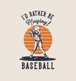 t shirt design id rather be playing baseball vector image vector image