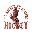t shirt design id rather be playing hockey vector image vector image