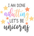 i am done adulting let s be unicorns isolated vector image vector image