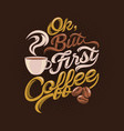 ok but first coffee quotes saying vector image vector image