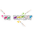 be bright creative inspirational inscription vector image vector image