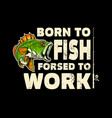 born to fish forced to work lettering phrase with vector image