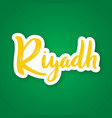 riyadh - hand drawn lettering phrase sticker with vector image vector image