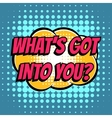 What got into you comic book bubble text retro vector image