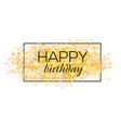 gold sparkles background happy birthday happy vector image