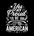 yes im proud to be an american - typography vector image vector image