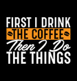 first i drink coffee funny coffee life vector image vector image