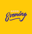 good evening hand lettering typography greeting vector image vector image
