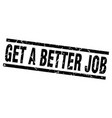 square grunge black get a better job stamp vector image vector image