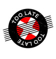too late rubber stamp vector image vector image