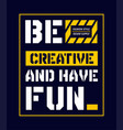 typography slogan be creative and have fun vector image vector image