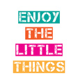 Inspirational quoteEnjoy the little things vector image