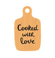 wooden cutting board with lettering cooked with vector image vector image