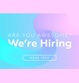 are you awesome we are hiring creative business vector image
