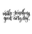 make something good every day black and white hand vector image vector image