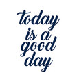 today is a good day - hand lettering positive vector image vector image