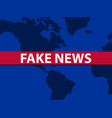 fake news world map on background false vector image vector image
