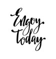 enjoy today inspirational hand written brush vector image