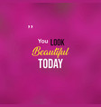 you look beautiful today love quote with modern vector image
