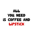all you need is coffee and lipstick cute hand vector image vector image