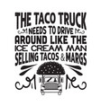 taco quote and saying tacos truck needs to vector image vector image