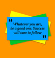 inspirational motivational quote whatever you are vector image