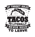 taco quote and saying if target sold tacos i did vector image vector image