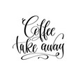 coffee take away - black and white hand lettering vector image