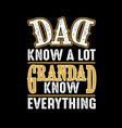 dad know a lot grandad know everything fathers vector image vector image