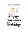happy quarantined birthday funny greeting card vector image vector image