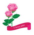 pink rose with banner i love you vector image