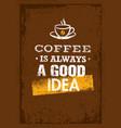 coffee is always a good idea creative grunge vector image vector image