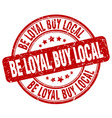 be loyal buy local red grunge round vintage rubber vector image