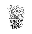slow down and enjoy life - hand drawn lettering vector image vector image