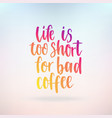life is too short for bad coffee inspirational vector image vector image
