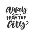 away from the city hand written lettering quote vector image