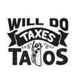 tacos quote and slogan good for tee will do taxes vector image vector image