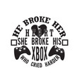Gamer quotes and slogan good for tee he broke her