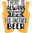 there is always time for another beer on white vector image