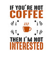 coffee quote and saying if you are not coffee vector image vector image