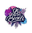 go to beach hand written lettering vector image vector image