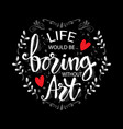 life would be boring without art vector image vector image